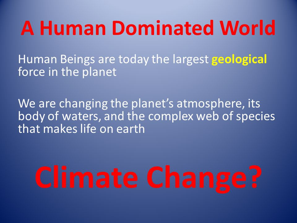 A Human Dominated World Human Beings are today the largest geological force in the planet We are changing the planet's atmosphere, its body of waters, and the complex web of species that makes life on earth Climate Change?