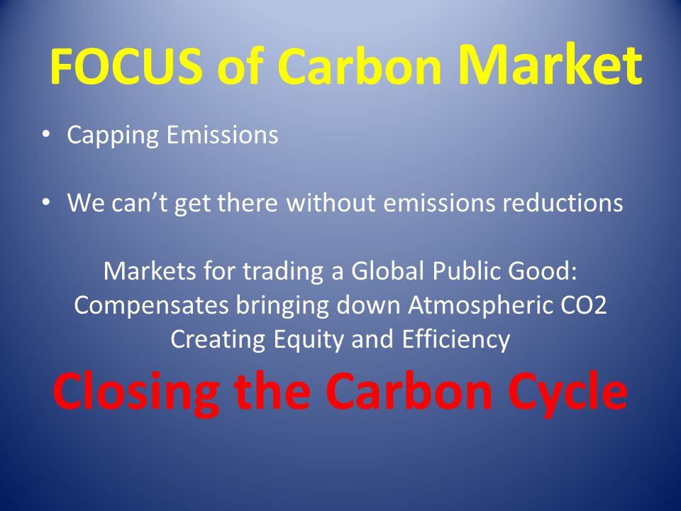 FOCUS of Carbon Market Capping Emissions We can't get there without emissions reductions Markets for trading a Global Public Good: Compensates bringin