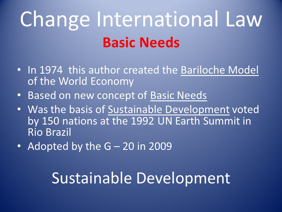 Change International Law Basic Needs In 1974 this author created the Bariloche Model of the World Economy Based on new concept of Basic Needs Was the