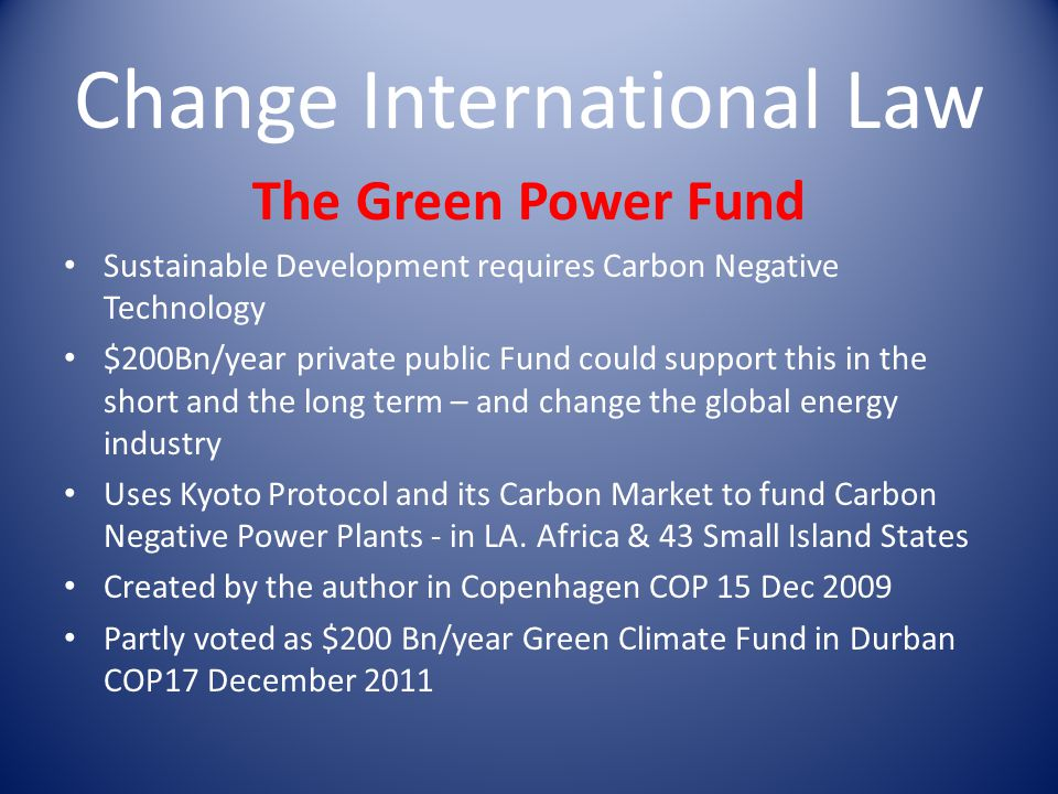 Change International Law The Green Power Fund Sustainable Development requires Carbon Negative Technology $200Bn/year private public Fund could support this in the short and the long term – and change the global energy industry Uses Kyoto Protocol and its Carbon Market to fund Carbon Negative Power Plants - in LA.