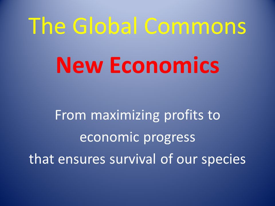 The Global Commons New Economics From maximizing profits to economic progress that ensures survival of our species