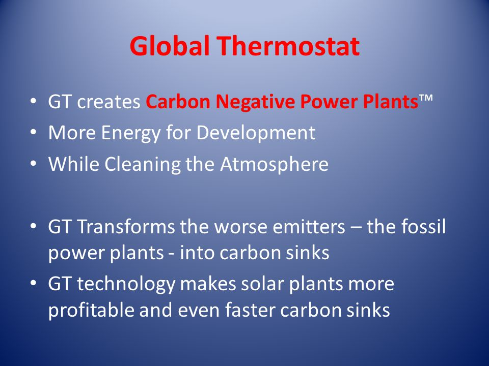 Global Thermostat GT creates Carbon Negative Power Plants™ More Energy for Development While Cleaning the Atmosphere GT Transforms the worse emitters – the fossil power plants - into carbon sinks GT technology makes solar plants more profitable and even faster carbon sinks