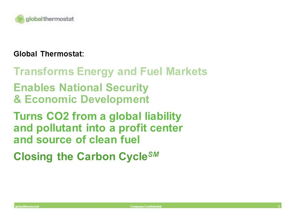 Global Thermostat: Transforms Energy and Fuel Markets Enables National Security & Economic Development Turns CO2 from a global liability and pollutant