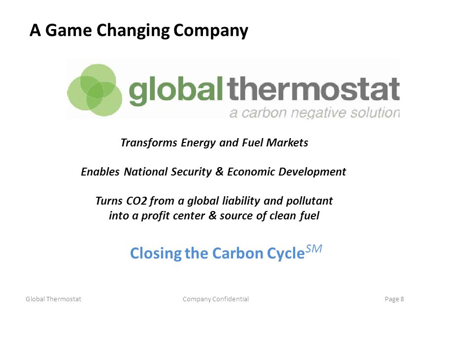 A Game Changing Company Transforms Energy and Fuel Markets Enables National Security & Economic Development Turns CO2 from a global liability and pollutant into a profit center & source of clean fuel Closing the Carbon Cycle SM Global ThermostatCompany ConfidentialPage 8