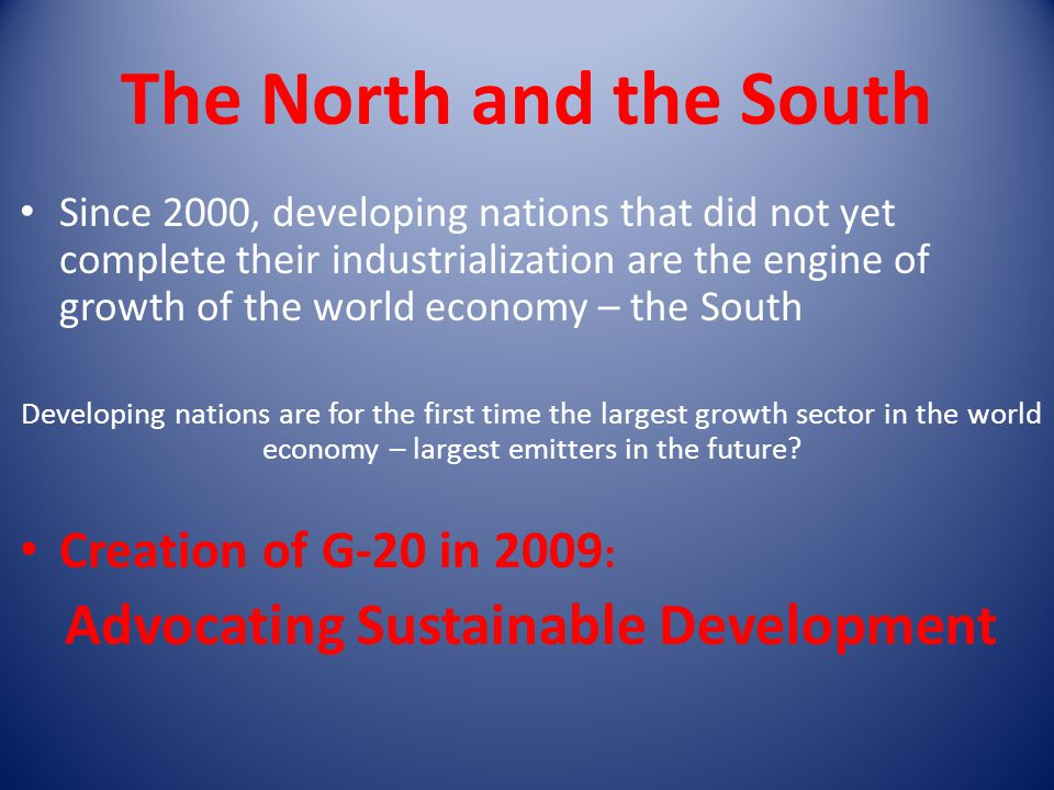 The North and the South Since 2000, developing nations that did not yet complete their industrialization are the engine of growth of the world economy