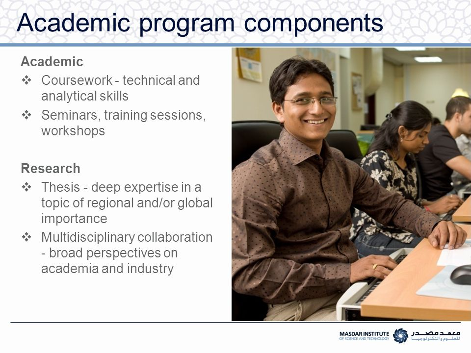 Academic program components Academic  Coursework - technical and analytical skills  Seminars, training sessions, workshops Research  Thesis - deep expertise in a topic of regional and/or global importance  Multidisciplinary collaboration - broad perspectives on academia and industry