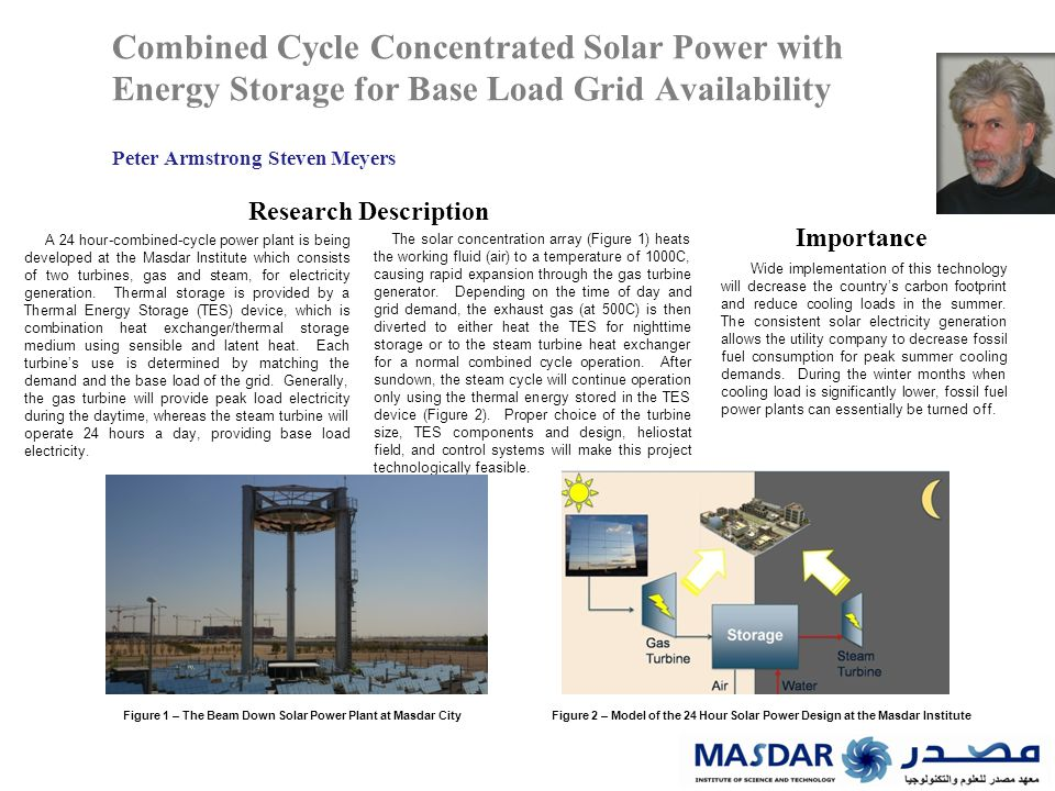 Combined Cycle Concentrated Solar Power with Energy Storage for Base Load Grid Availability Peter Armstrong Steven Meyers Research Description Importance Wide implementation of this technology will decrease the country's carbon footprint and reduce cooling loads in the summer.