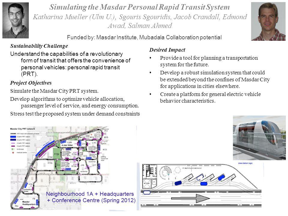 Simulating the Masdar Personal Rapid Transit System Katharina Mueller (Ulm U.), Sgouris Sgouridis, Jacob Crandall, Edmond Awad, Salman Ahmed Project Objectives Simulate the Masdar City PRT system.