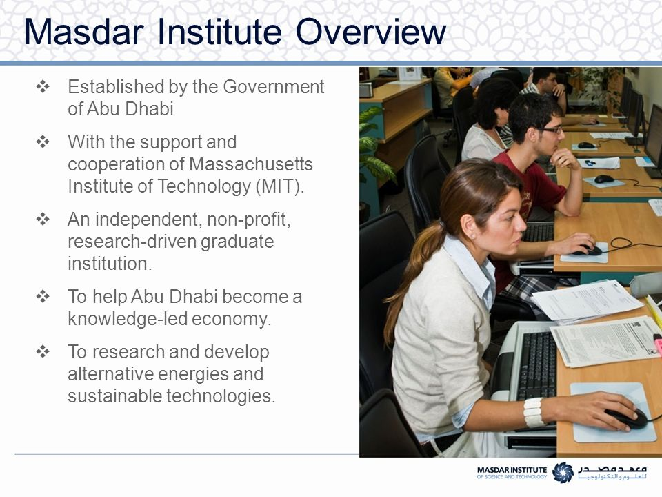 Relationship with Masdar City  Masdar Institute will be the first tenant of Masdar City  Offers faculty and students a unique platform to test alternative energy and sustainability technologies  A 'living laboratory' providing an unparalleled opportunity for the entire spectrum of research from theory to applied research to commercialization in a single location.