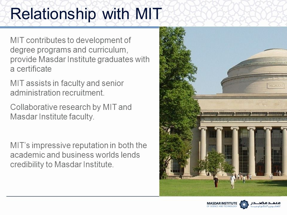 Graduate Scholarship Students admitted into Masdar Institute will be offered a full graduate scholarship including:  100% tuition fee  Accommodation and medical insurance  Textbooks and laptop  A competitive stipend (cost of living allowance)  Annual travel reimbursement  Reimbursement of TOEFL and GRE exam fees Eligibility for scholarship: Gain admissions