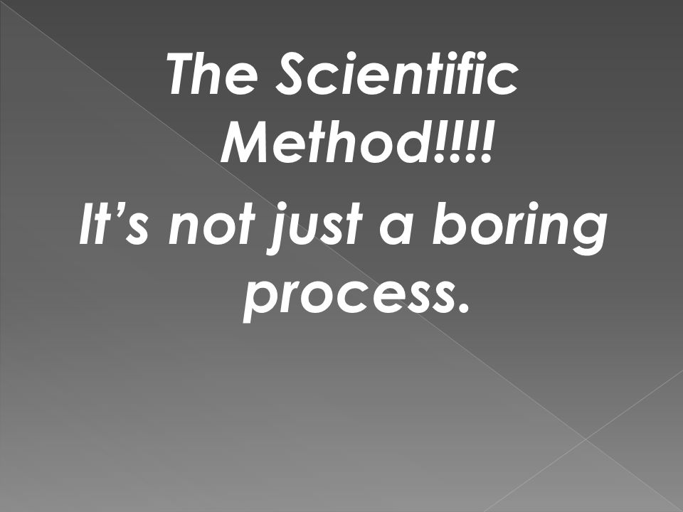 The Scientific Method!!!! It's not just a boring process.