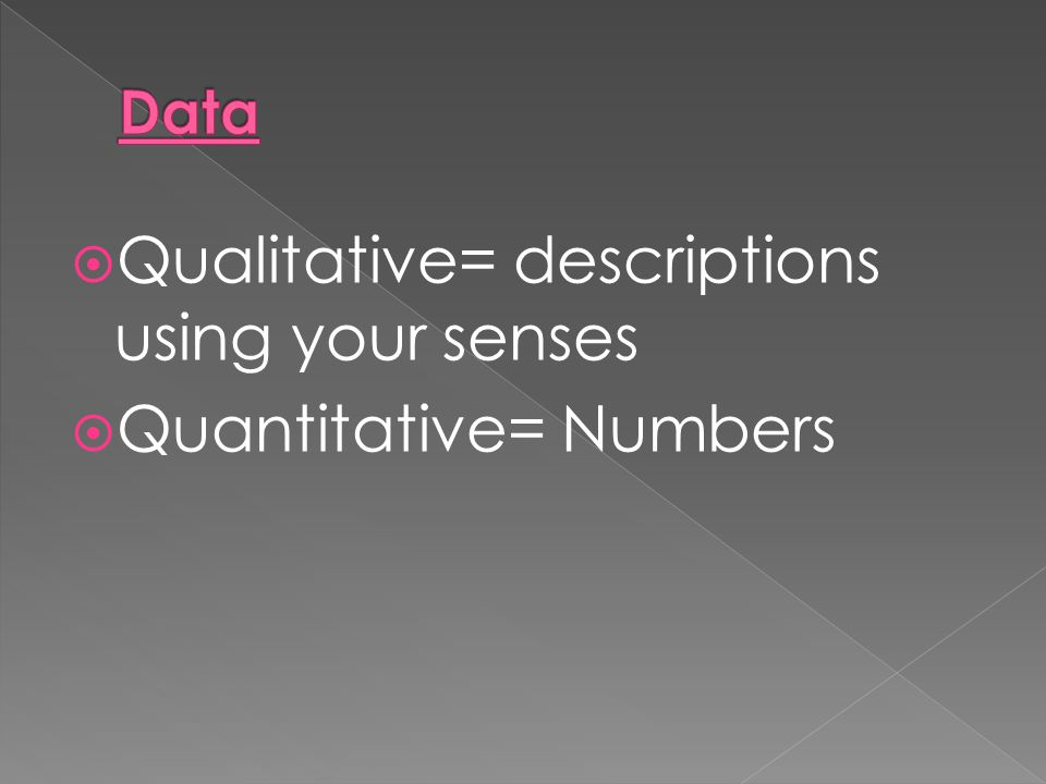  Qualitative= descriptions using your senses  Quantitative= Numbers