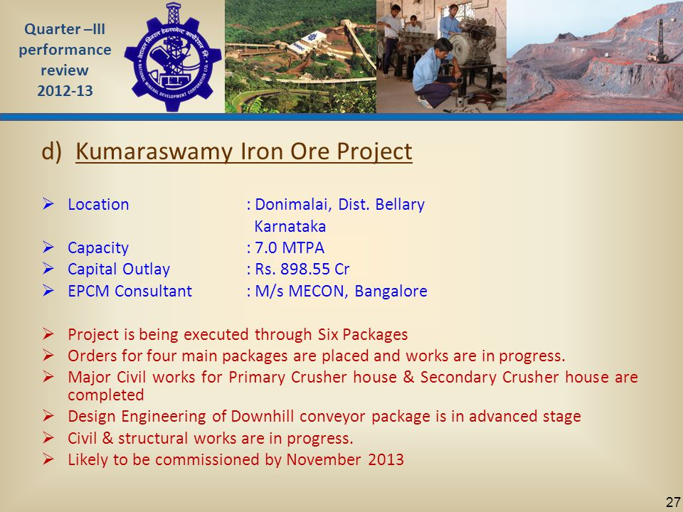 Quarter –III performance review 2012-13 27 d) Kumaraswamy Iron Ore Project  Location: Donimalai, Dist.