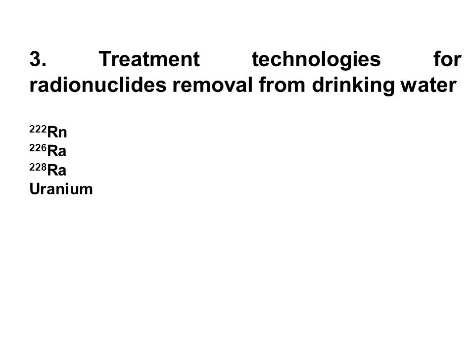 3. Treatment technologies for radionuclides removal from drinking water 222 Rn 226 Ra 228 Ra Uranium