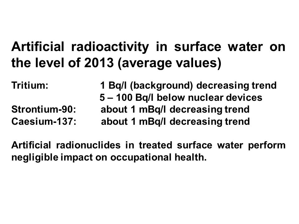 Natural radioactivity at ground water (range of values) 222 Rn: 10 – 4000 Bq/l  : 0.1 – 10 Bq/l  : 0.1 - 10 Bq/l 226 Ra: 0.02 – 0.25 Bq/l 228 R: 0.02 – 0.25 Bq/l Uranium: 1 – 100 µg/l Natural radionuclides in treated groundwater perform for occupational health impact from 222 Rn inhalation and dose rate from filter media and sludge.