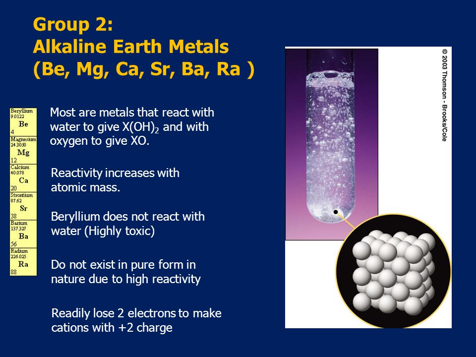 Group 2: Alkaline Earth Metals (Be, Mg, Ca, Sr, Ba, Ra ) Most are metals that react with water to give X(OH) 2 and with oxygen to give XO.