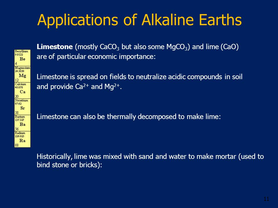 Applications of Alkaline Earths 11 Limestone (mostly CaCO 3 but also some MgCO 3 ) and lime (CaO) are of particular economic importance: Limestone is spread on fields to neutralize acidic compounds in soil and provide Ca 2+ and Mg 2+.