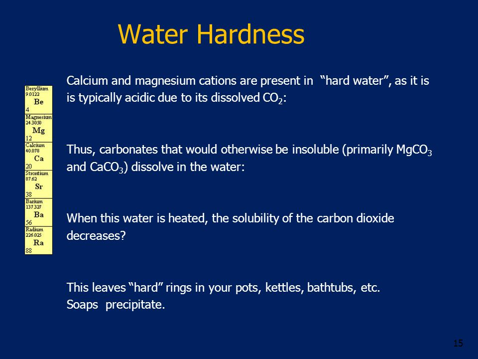 Water Hardness Calcium and magnesium cations are present in hard water , as it is is typically acidic due to its dissolved CO 2 : Thus, carbonates that would otherwise be insoluble (primarily MgCO 3 and CaCO 3 ) dissolve in the water: When this water is heated, the solubility of the carbon dioxide decreases.