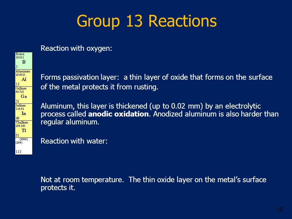 Group 13 Reactions Reaction with oxygen: Forms passivation layer: a thin layer of oxide that forms on the surface of the metal protects it from rusting.