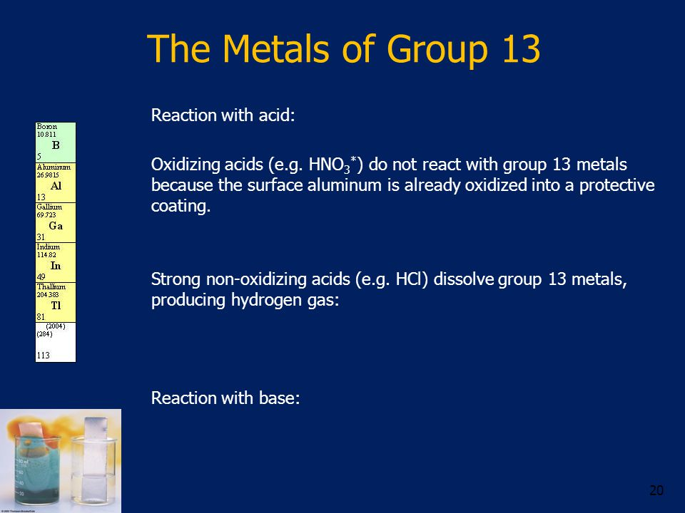 The Metals of Group 13 Reaction with acid: Oxidizing acids (e.g. HNO 3 * ) do not react with group 13 metals because the surface aluminum is already o