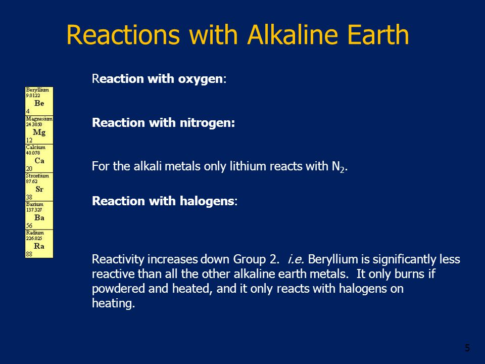 Reactions with Alkaline Earth Reaction with oxygen: Reaction with nitrogen: For the alkali metals only lithium reacts with N 2.