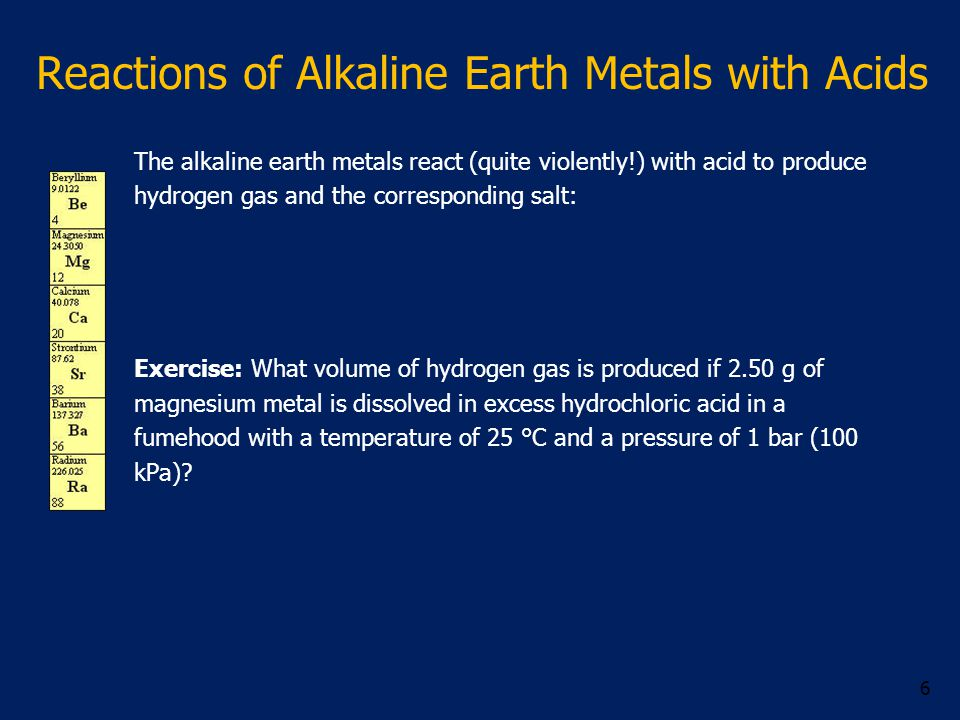 Reactions of Alkaline Earth Metals with Acids The alkaline earth metals react (quite violently!) with acid to produce hydrogen gas and the corresponding salt: Exercise: What volume of hydrogen gas is produced if 2.50 g of magnesium metal is dissolved in excess hydrochloric acid in a fumehood with a temperature of 25 °C and a pressure of 1 bar (100 kPa).