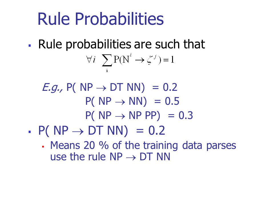 Rule Probabilities  Rule probabilities are such that E.g., P( NP  DT NN) = 0.2 P( NP  NN) = 0.5 P( NP  NP PP) = 0.3  P( NP  DT NN) = 0.2  Means 20 % of the training data parses use the rule NP  DT NN