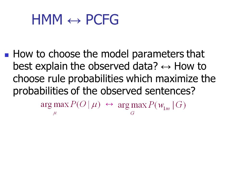 HMM ↔ PCFG How to choose the model parameters that best explain the observed data.