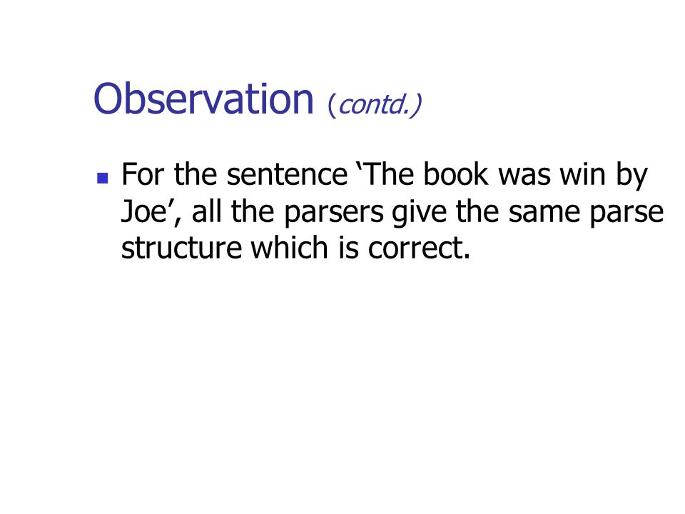 Observation (contd.) For the sentence 'The book was win by Joe', all the parsers give the same parse structure which is correct.