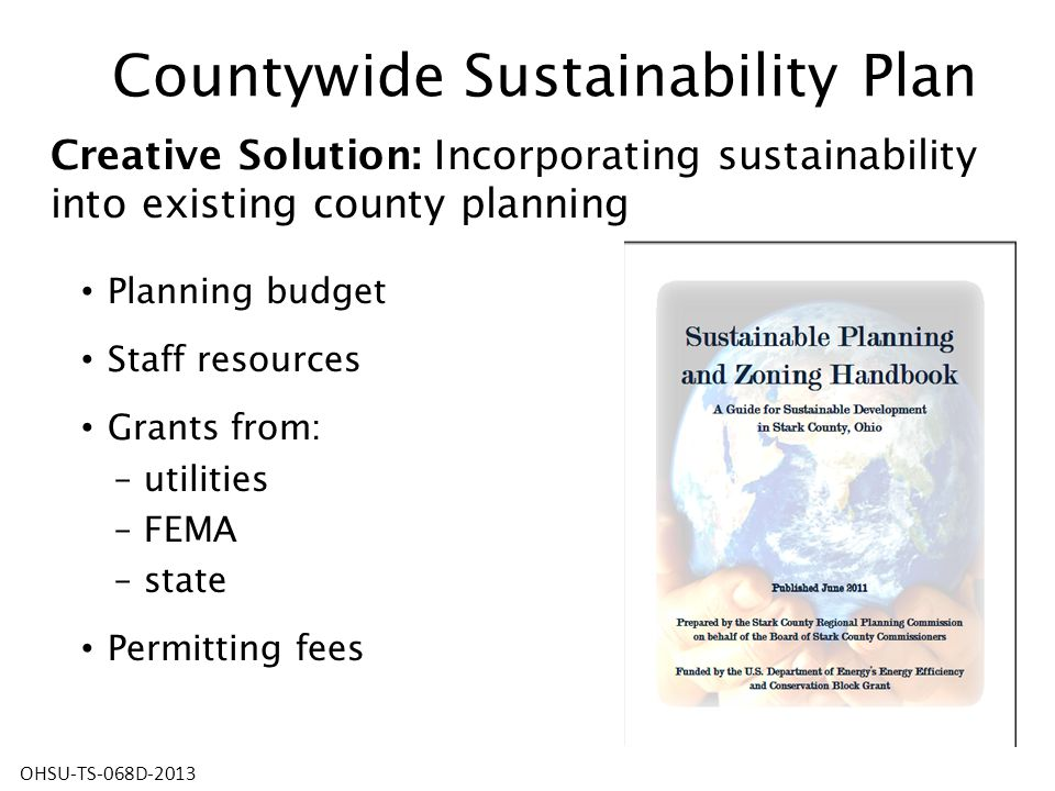 Countywide Sustainability Plan Planning budget Staff resources Grants from: – utilities – FEMA – state Permitting fees Creative Solution: Incorporating sustainability into existing county planning OHSU-TS-068D-2013