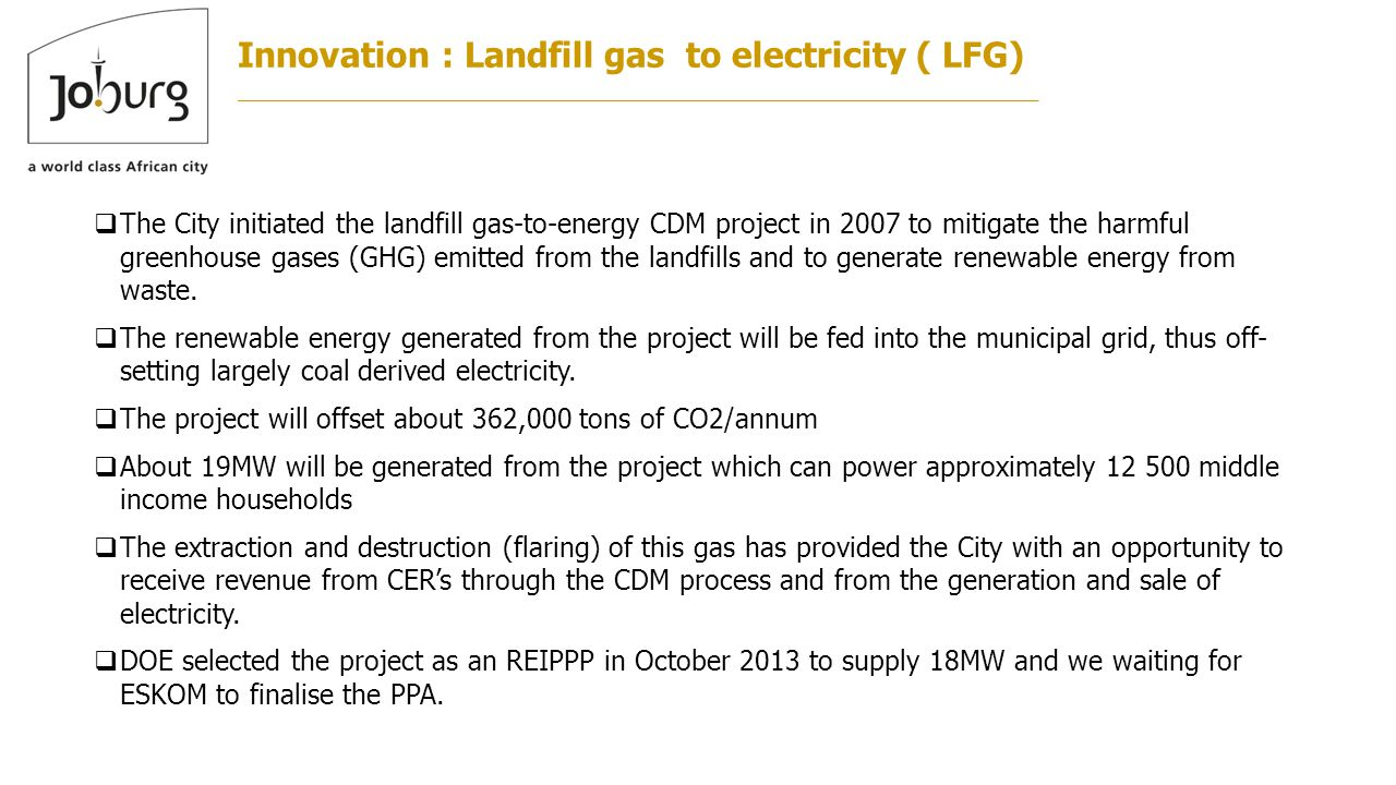 Innovation : Landfill gas to electricity ( LFG)  The City initiated the landfill gas-to-energy CDM project in 2007 to mitigate the harmful greenhouse gases (GHG) emitted from the landfills and to generate renewable energy from waste.