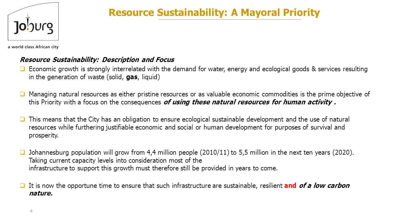 4 Resource Sustainability: A Mayoral Priority Resource Sustainability: Description and Focus  Economic growth is strongly interrelated with the demand for water, energy and ecological goods & services resulting in the generation of waste (solid, gas, liquid)  Managing natural resources as either pristine resources or as valuable economic commodities is the prime objective of this Priority with a focus on the consequences of using these natural resources for human activity.