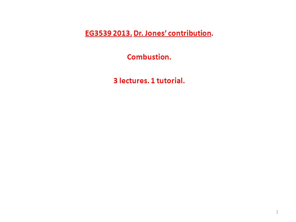 EG3539 2013. Dr. Jones' contribution. Combustion. 3 lectures. 1 tutorial. 1