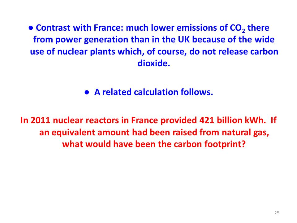 ● Contrast with France: much lower emissions of CO 2 there from power generation than in the UK because of the wide use of nuclear plants which, of course, do not release carbon dioxide.