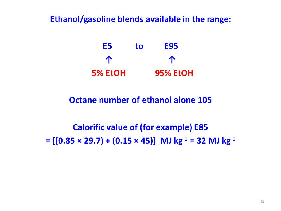 Ethanol/gasoline blends available in the range: E5 to E95 ↑ 5% EtOH 95% EtOH Octane number of ethanol alone 105 Calorific value of (for example) E85 = [(0.85 × 29.7) + (0.15 × 45)] MJ kg -1 = 32 MJ kg -1 35