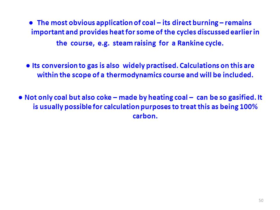 ● The most obvious application of coal – its direct burning – remains important and provides heat for some of the cycles discussed earlier in the course, e.g.