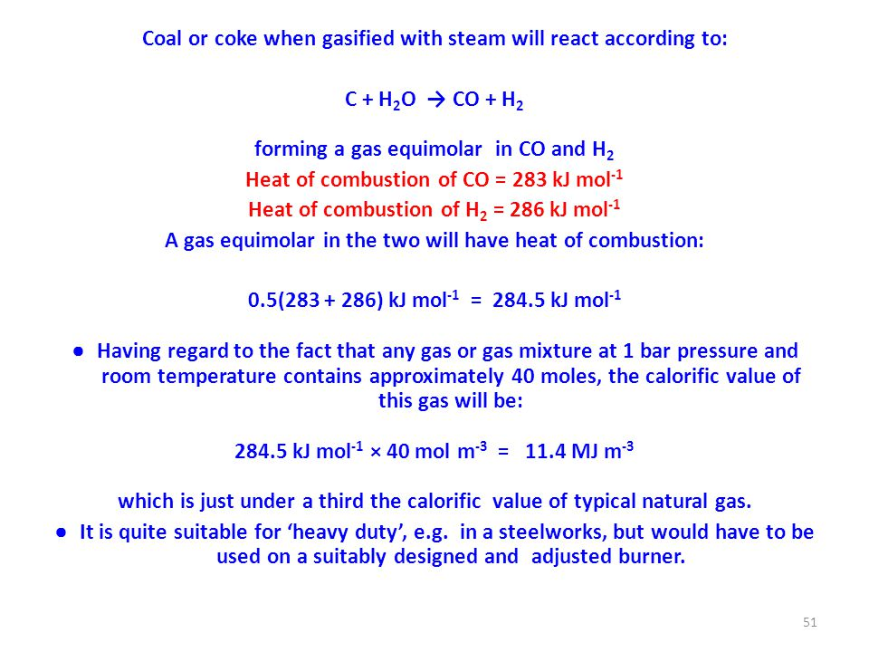 Coal or coke when gasified with steam will react according to: C + H 2 O → CO + H 2 forming a gas equimolar in CO and H 2 Heat of combustion of CO = 283 kJ mol -1 Heat of combustion of H 2 = 286 kJ mol -1 A gas equimolar in the two will have heat of combustion: 0.5(283 + 286) kJ mol -1 = 284.5 kJ mol -1 ● Having regard to the fact that any gas or gas mixture at 1 bar pressure and room temperature contains approximately 40 moles, the calorific value of this gas will be: 284.5 kJ mol -1 × 40 mol m -3 = 11.4 MJ m -3 which is just under a third the calorific value of typical natural gas.
