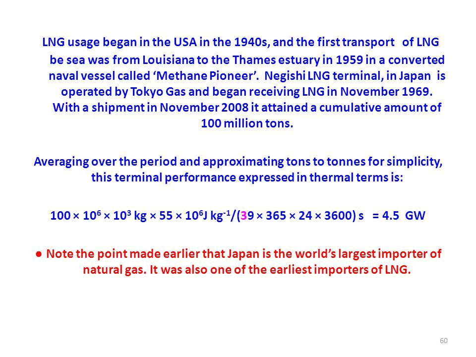LNG usage began in the USA in the 1940s, and the first transport of LNG be sea was from Louisiana to the Thames estuary in 1959 in a converted naval vessel called 'Methane Pioneer'.