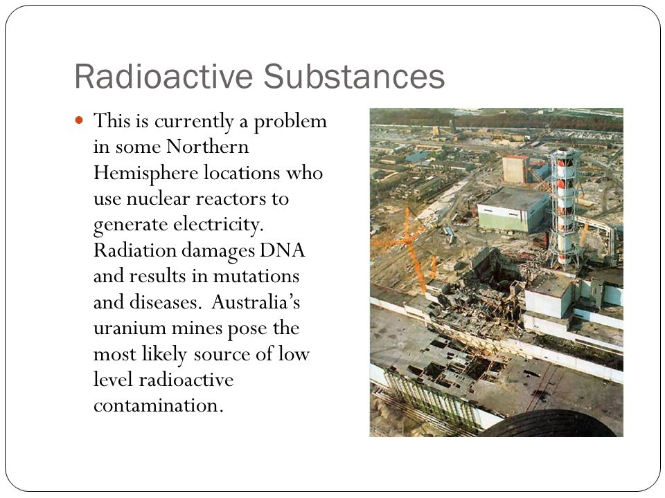 Radioactive Substances This is currently a problem in some Northern Hemisphere locations who use nuclear reactors to generate electricity.