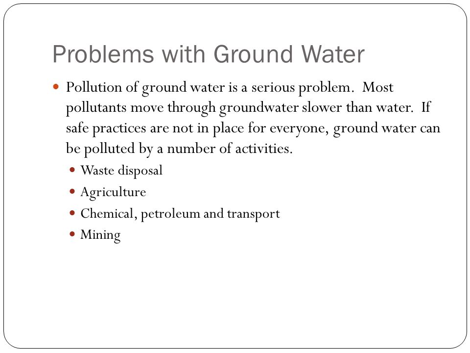 Problems with Ground Water Pollution of ground water is a serious problem.