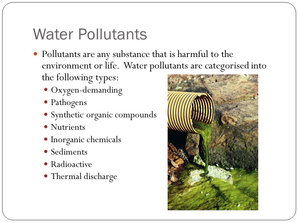 Water Pollutants Pollutants are any substance that is harmful to the environment or life.