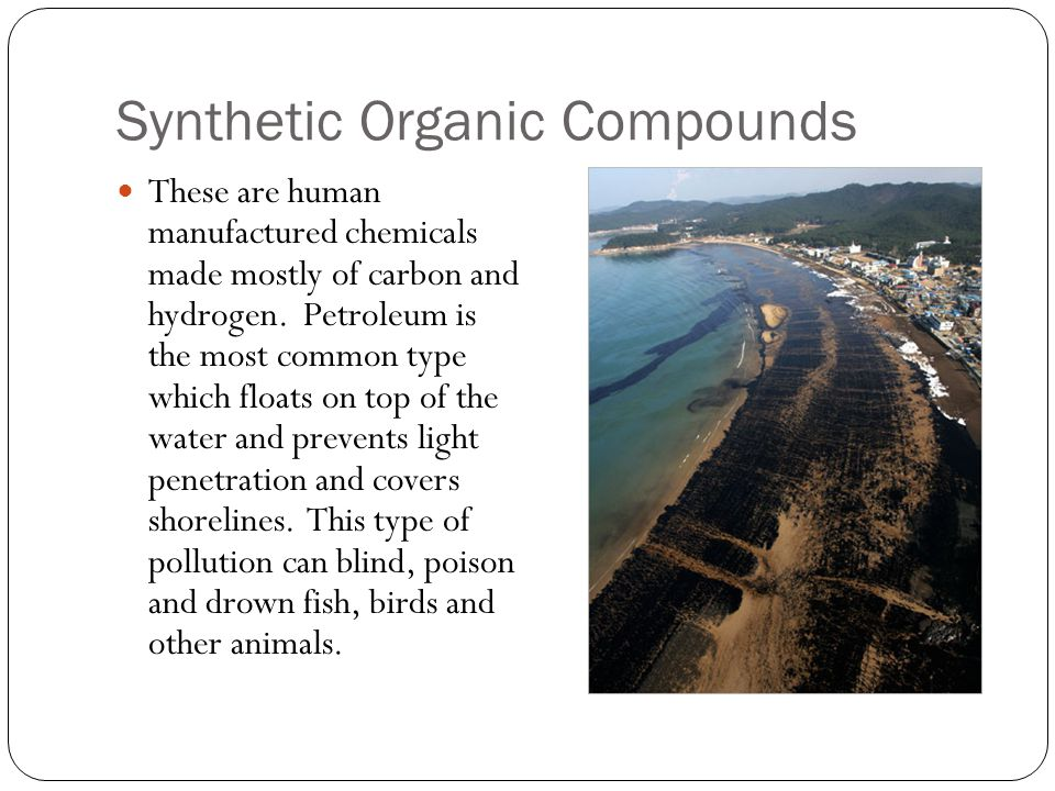 Synthetic Organic Compounds These are human manufactured chemicals made mostly of carbon and hydrogen.