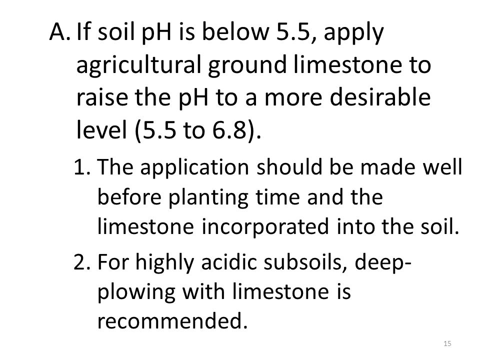 A.If soil pH is below 5.5, apply agricultural ground limestone to raise the pH to a more desirable level (5.5 to 6.8).