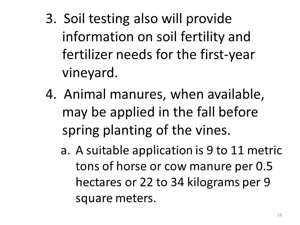 3. Soil testing also will provide information on soil fertility and fertilizer needs for the first-year vineyard. 4. Animal manures, when available, m