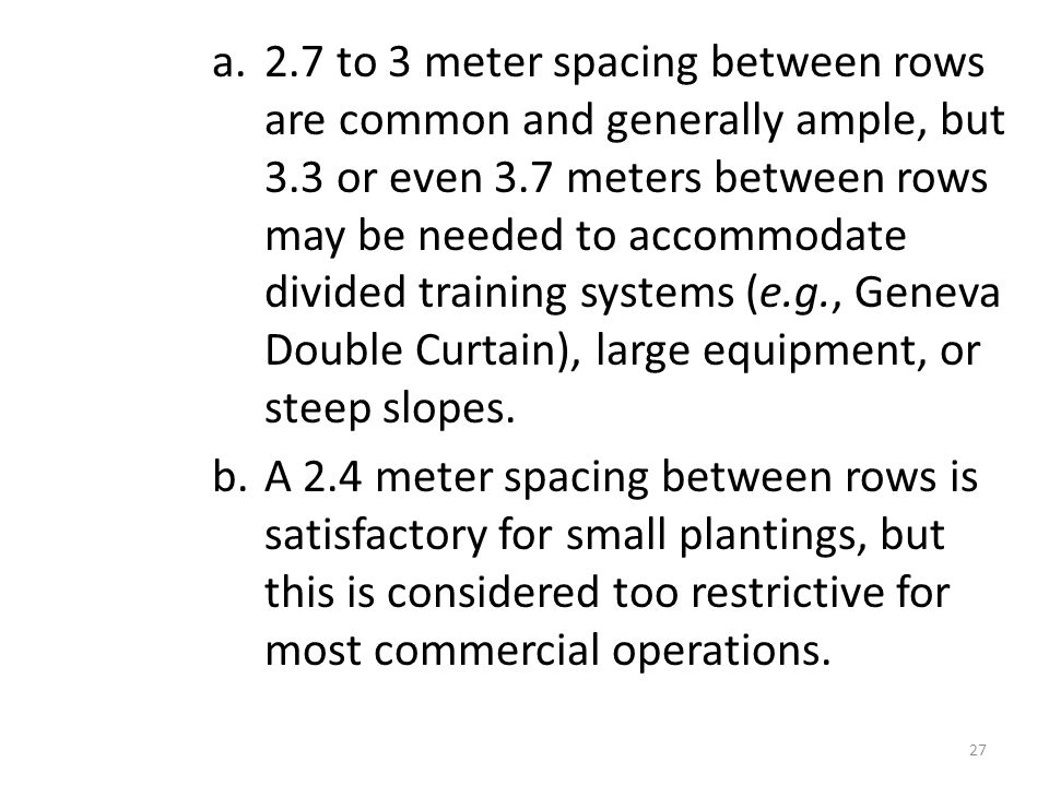 a.2.7 to 3 meter spacing between rows are common and generally ample, but 3.3 or even 3.7 meters between rows may be needed to accommodate divided training systems (e.g., Geneva Double Curtain), large equipment, or steep slopes.
