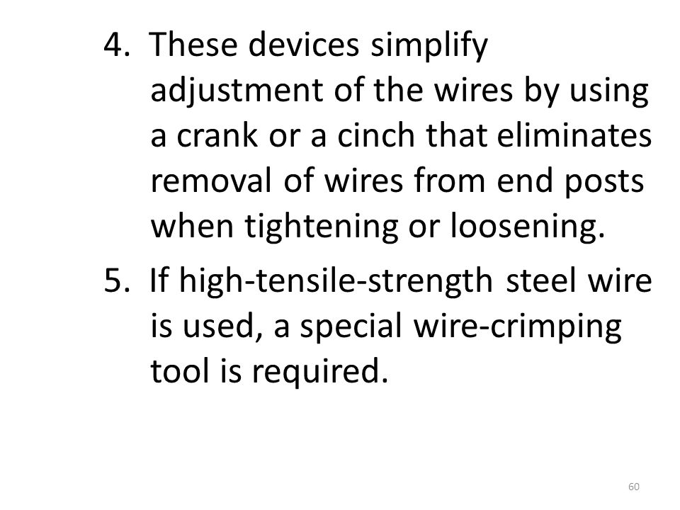 4. These devices simplify adjustment of the wires by using a crank or a cinch that eliminates removal of wires from end posts when tightening or loose