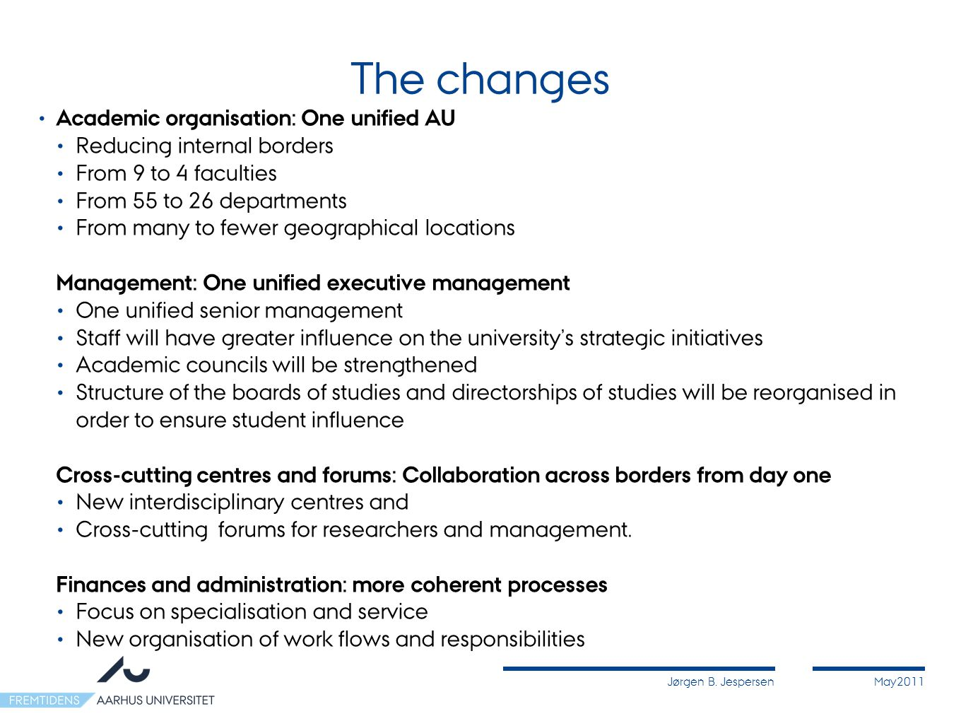 Jørgen B. JespersenMay2011 The changes Academic organisation: One unified AU Reducing internal borders From 9 to 4 faculties From 55 to 26 departments