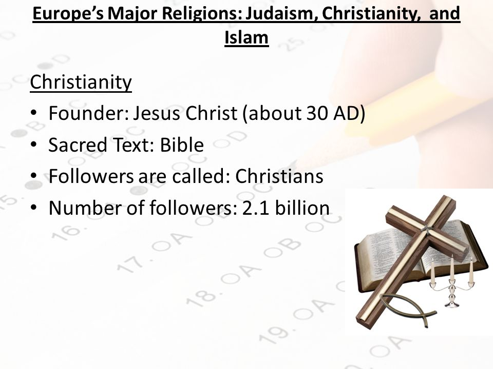 Europe's Major Religions: Judaism, Christianity, and Islam Christianity Founder: Jesus Christ (about 30 AD) Sacred Text: Bible Followers are called: Christians Number of followers: 2.1 billion