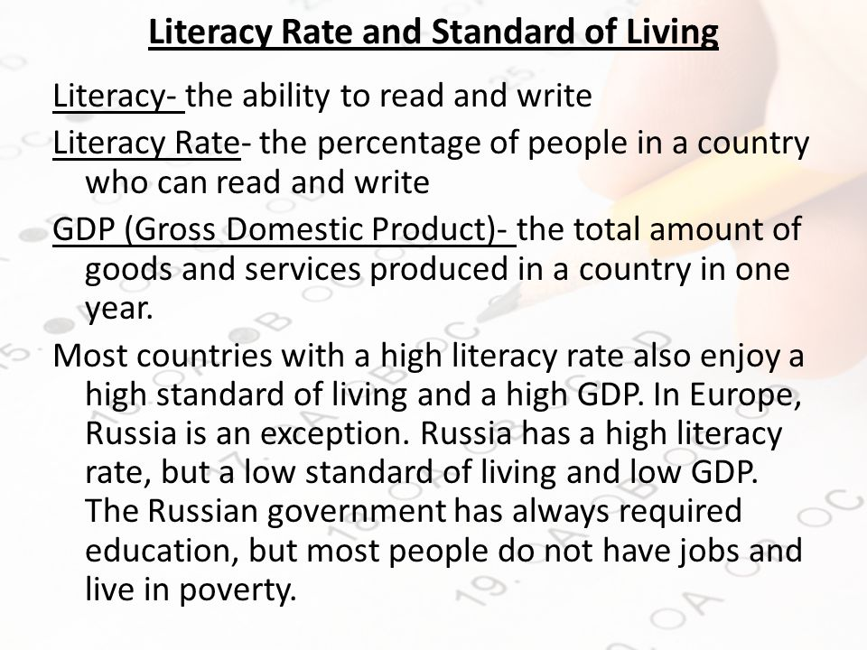 Literacy Rate and Standard of Living Literacy- the ability to read and write Literacy Rate- the percentage of people in a country who can read and write GDP (Gross Domestic Product)- the total amount of goods and services produced in a country in one year.