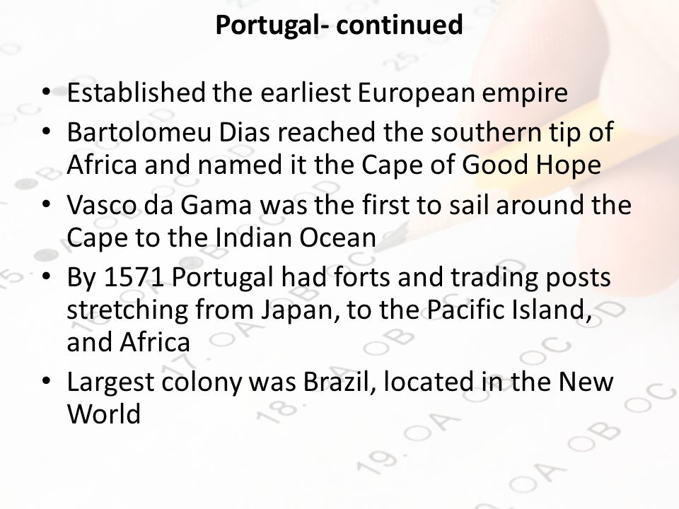Portugal- continued Established the earliest European empire Bartolomeu Dias reached the southern tip of Africa and named it the Cape of Good Hope Vasco da Gama was the first to sail around the Cape to the Indian Ocean By 1571 Portugal had forts and trading posts stretching from Japan, to the Pacific Island, and Africa Largest colony was Brazil, located in the New World